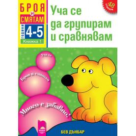 Броя и смятам. Книжка 1. Уча се да групирам и сравнявам. За деца на 4 – 5 години